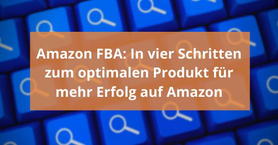 Amazon FBA: In vier Schritten zum optimalen Produkt für mehr Erfolg auf Amazon